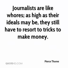 Pierce Thorne  - Journalists are like whores; as high as their ideals may be, they still have to resort to tricks to make money.