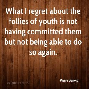 What I regret about the follies of youth is not having committed them but not being able to do so again.