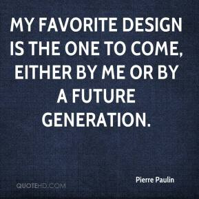 Pierre Paulin  - My favorite design is the one to come, either by me or by a future generation.