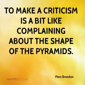 Piers Brendon  - To make a criticism is a bit like complaining about the shape of the Pyramids.