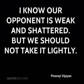 Pinarayi Vijayan  - I know our opponent is weak and shattered. But we should not take it lightly.