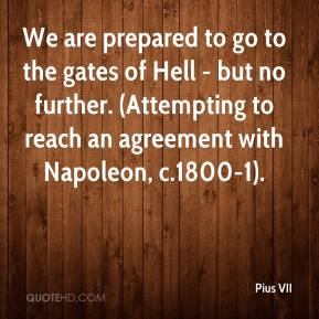 Pius VII  - We are prepared to go to the gates of Hell - but no further. (Attempting to reach an agreement with Napoleon, c.1800-1).