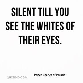 Prince Charles of Prussia  - Silent till you see the whites of their eyes.