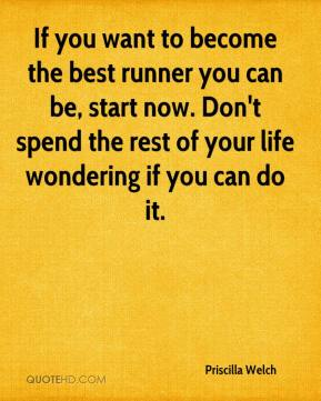 Priscilla Welch  - If you want to become the best runner you can be, start now. Don't spend the rest of your life wondering if you can do it.