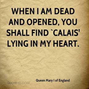Queen Mary I of England  - When I am dead and opened, you shall find `Calais' lying in my heart.