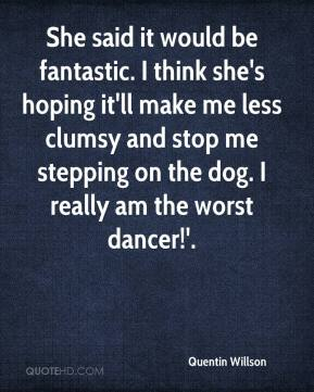 Quentin Willson  - She said it would be fantastic. I think she's hoping it'll make me less clumsy and stop me stepping on the dog. I really am the worst dancer!'.