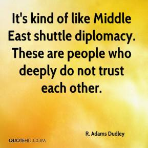 R. Adams Dudley  - It's kind of like Middle East shuttle diplomacy. These are people who deeply do not trust each other.