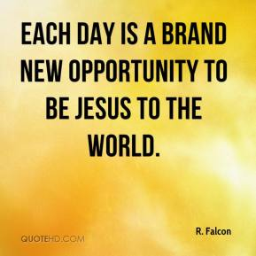 Each Day Is A Brand New Opportunity To Be Jesus To The World.