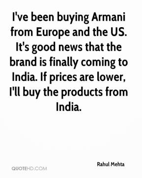 Rahul Mehta  - I've been buying Armani from Europe and the US. It's good news that the brand is finally coming to India. If prices are lower, I'll buy the products from India.