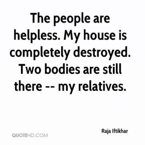 Raja Iftikhar  - The people are helpless. My house is completely destroyed. Two bodies are still there -- my relatives.