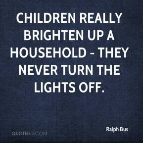 Ralph Bus  - Children really brighten up a household - they never turn the lights off.