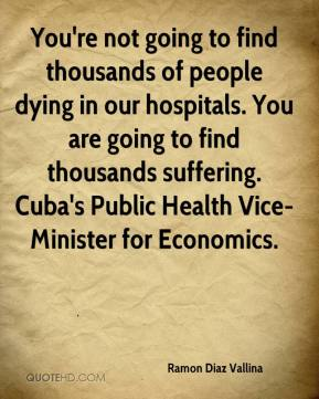 Ramon Diaz Vallina  - You're not going to find thousands of people dying in our hospitals. You are going to find thousands suffering. Cuba's Public Health Vice-Minister for Economics.