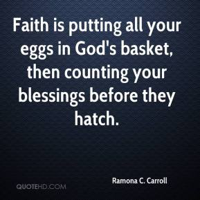 Ramona C. Carroll  - Faith is putting all your eggs in God's basket, then counting your blessings before they hatch.