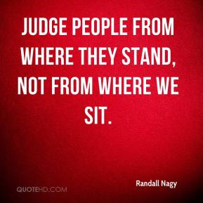 Randall Nagy  - Judge people from where they stand, not from where we sit.