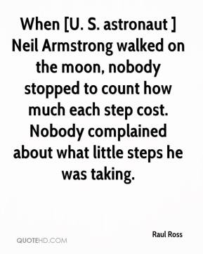 Raul Ross  - When [U. S. astronaut ] Neil Armstrong walked on the moon, nobody stopped to count how much each step cost. Nobody complained about what little steps he was taking.