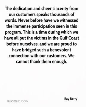 Ray Berry  - The dedication and sheer sincerity from our customers speaks thousands of words. Never before have we witnessed the immense participation seen in this program. This is a time during which we have all put the victims in the Gulf Coast before ourselves, and we are proud to have bridged such a benevolent connection with our customers. We cannot thank them enough.