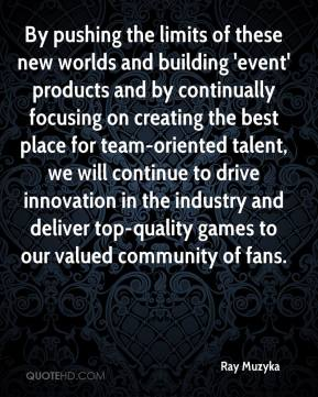 Ray Muzyka  - By pushing the limits of these new worlds and building 'event' products and by continually focusing on creating the best place for team-oriented talent, we will continue to drive innovation in the industry and deliver top-quality games to our valued community of fans.