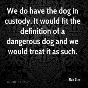 We do have the dog in custody. It would fit the definition of a dangerous dog and we would treat it as such.