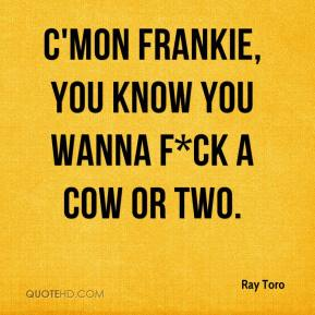 C'mon Frankie, you know you wanna f*ck a cow or two.