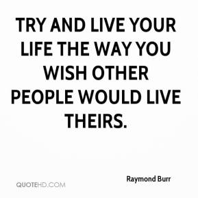 Raymond Burr - Try and live your life the way you wish other people would live theirs.