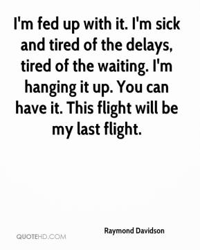 Raymond Davidson  - I'm fed up with it. I'm sick and tired of the delays, tired of the waiting. I'm hanging it up. You can have it. This flight will be my last flight.
