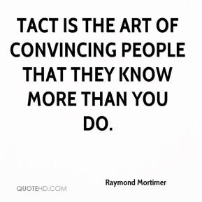 Raymond Mortimer  - Tact is the art of convincing people that they know more than you do.