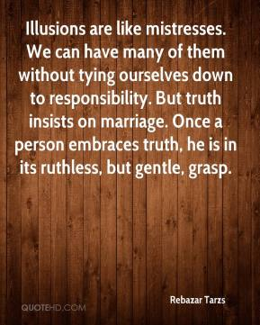 Rebazar Tarzs  - Illusions are like mistresses. We can have many of them without tying ourselves down to responsibility. But truth insists on marriage. Once a person embraces truth, he is in its ruthless, but gentle, grasp.