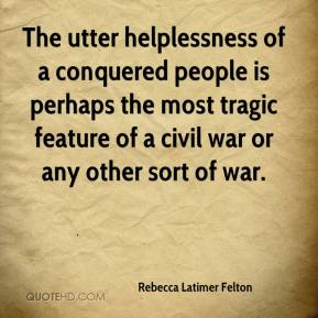 Rebecca Latimer Felton - The utter helplessness of a conquered people is perhaps the most tragic feature of a civil war or any other sort of war.