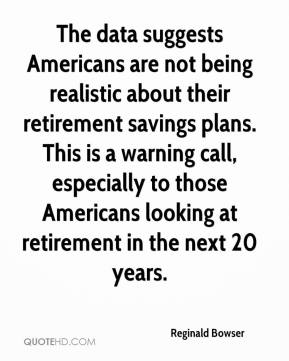 Reginald Bowser  - The data suggests Americans are not being realistic about their retirement savings plans. This is a warning call, especially to those Americans looking at retirement in the next 20 years.
