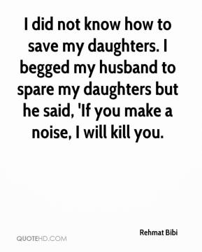 Rehmat Bibi  - I did not know how to save my daughters. I begged my husband to spare my daughters but he said, 'If you make a noise, I will kill you.