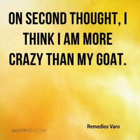 On second thought, I think I am more crazy than my goat.