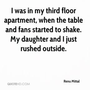 Renu Mittal  - I was in my third floor apartment, when the table and fans started to shake. My daughter and I just rushed outside.