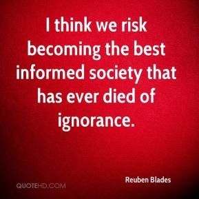 Reuben Blades  - I think we risk becoming the best informed society that has ever died of ignorance.