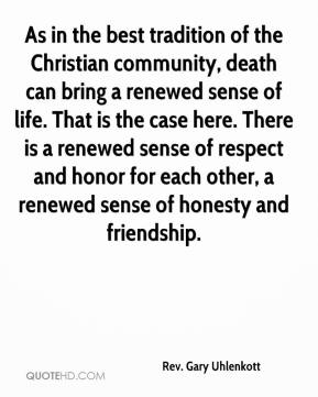 Rev. Gary Uhlenkott  - As in the best tradition of the Christian community, death can bring a renewed sense of life. That is the case here. There is a renewed sense of respect and honor for each other, a renewed sense of honesty and friendship.