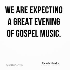 Rhonda Hendrix  - We are expecting a great evening of gospel music.
