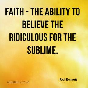 Rich Bennett  - Faith - the ability to believe the ridiculous for the sublime.