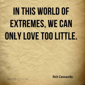 Rich Cannarella  - In this world of extremes, we can only love too little.