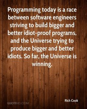 Rich Cook  - Programming today is a race between software engineers striving to build bigger and better idiot-proof programs, and the Universe trying to produce bigger and better idiots. So far, the Universe is winning.
