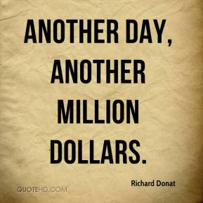 Richard Donat  - Another day, another million dollars.