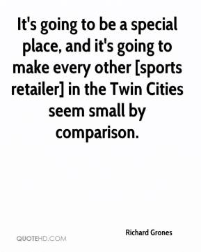 Richard Grones  - It's going to be a special place, and it's going to make every other [sports retailer] in the Twin Cities seem small by comparison.