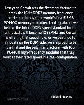 Richard Hashim  - Last year, Corsair was the first manufacturer to break the 1GHz DDR2 memory frequency barrier and brought the world's first 512MB PC4400 memory to market. Looking ahead, we believe the future DDR2 speed standard for the enthusiasts will become 1066MHz, and Corsair is offering that speed now. As we continue to innovate on the DDR1 side, we are proud to be the first and the only manufacturer with 1GB PC4400 high-frequency modules that truly work at their rated speed in a 2GB configuration.