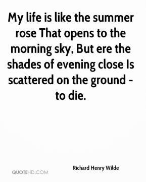 Richard Henry Wilde  - My life is like the summer rose That opens to the morning sky, But ere the shades of evening close Is scattered on the ground - to die.