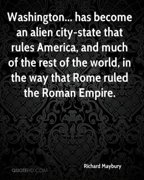 Richard Maybury  - Washington... has become an alien city-state that rules America, and much of the rest of the world, in the way that Rome ruled the Roman Empire.