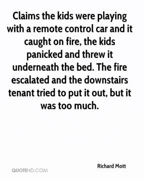 Richard Mott  - Claims the kids were playing with a remote control car and it caught on fire, the kids panicked and threw it underneath the bed. The fire escalated and the downstairs tenant tried to put it out, but it was too much.