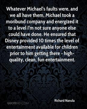 Richard Nanula  - Whatever Michael's faults were, and we all have them, Michael took a moribund company and energized it to a level I'm not sure anyone else could have done. He ensured that Disney provided 10 times the level of entertainment available for children prior to him getting there - high-quality, clean, fun entertainment.