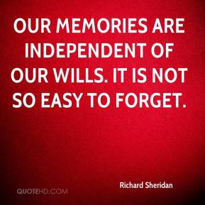 Richard Sheridan - Our memories are independent of our wills. It is not so easy to forget.