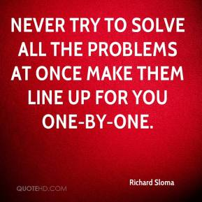 Richard Sloma  - Never try to solve all the problems at once make them line up for you one-by-one.