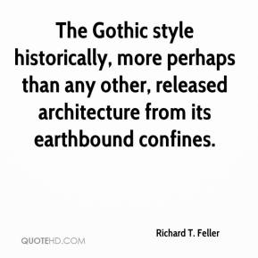 Richard T. Feller  - The Gothic style historically, more perhaps than any other, released architecture from its earthbound confines.