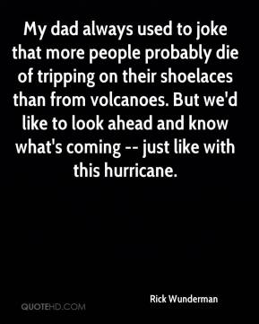 Rick Wunderman  - My dad always used to joke that more people probably die of tripping on their shoelaces than from volcanoes. But we'd like to look ahead and know what's coming -- just like with this hurricane.