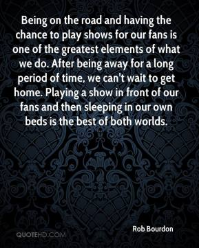 Rob Bourdon  - Being on the road and having the chance to play shows for our fans is one of the greatest elements of what we do. After being away for a long period of time, we can't wait to get home. Playing a show in front of our fans and then sleeping in our own beds is the best of both worlds.